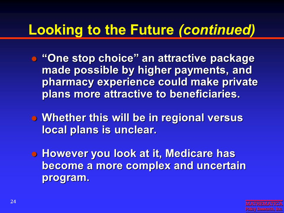 24 Looking to the Future (continued) One stop choice an attractive package made possible by higher payments, and pharmacy experience could make private plans more attractive to beneficiaries.