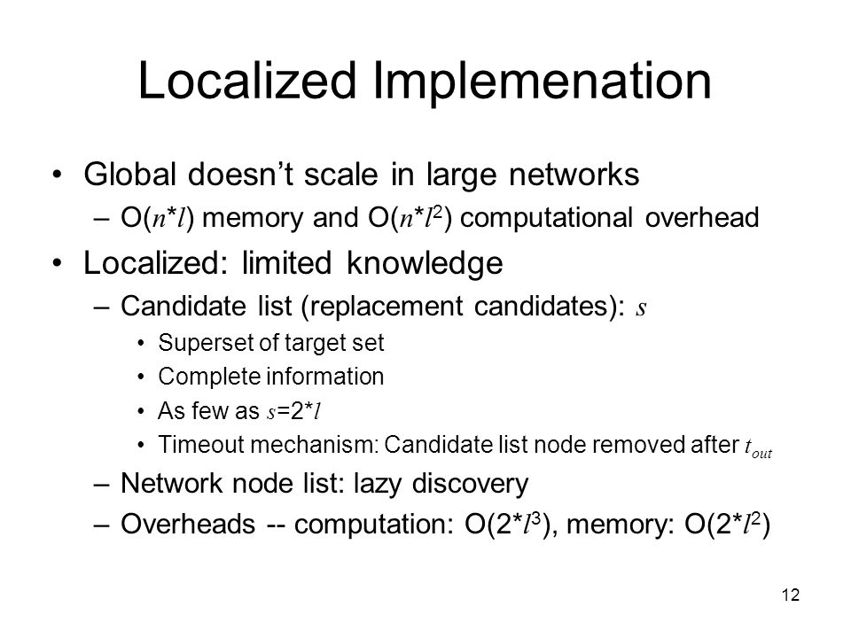 12 Localized Implemenation Global doesn't scale in large networks –O( n * l ) memory and O( n * l 2 ) computational overhead Localized: limited knowle