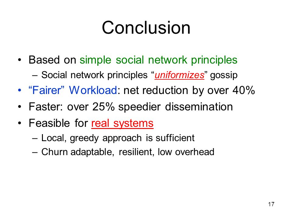 17 Conclusion Based on simple social network principles –Social network principles uniformizes gossip Fairer Workload: net reduction by over 40% Faster: over 25% speedier dissemination Feasible for real systems –Local, greedy approach is sufficient –Churn adaptable, resilient, low overhead