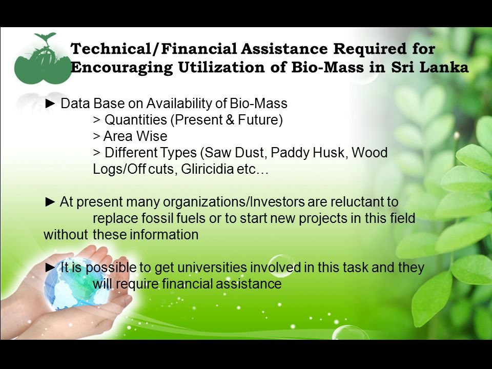 Technical/Financial Assistance Required for Encouraging Utilization of Bio-Mass in Sri Lanka ► Data Base on Availability of Bio-Mass > Quantities (Present & Future) > Area Wise > Different Types (Saw Dust, Paddy Husk, Wood Logs/Off cuts, Gliricidia etc… ► At present many organizations/Investors are reluctant to replace fossil fuels or to start new projects in this field without these information ► It is possible to get universities involved in this task and they will require financial assistance