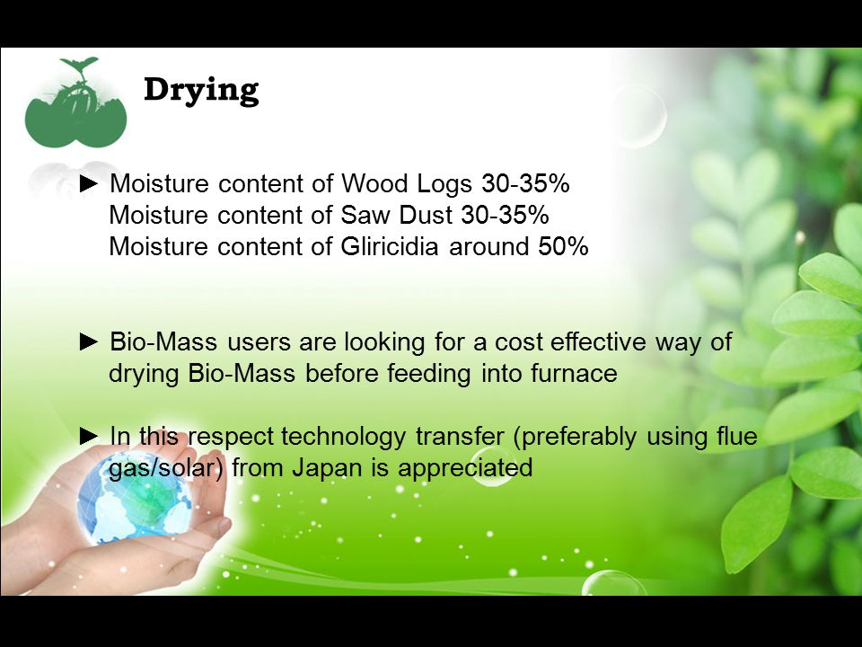 Drying ► Moisture content of Wood Logs 30-35% Moisture content of Saw Dust 30-35% Moisture content of Gliricidia around 50% ► Bio-Mass users are looking for a cost effective way of drying Bio-Mass before feeding into furnace ► In this respect technology transfer (preferably using flue gas/solar) from Japan is appreciated