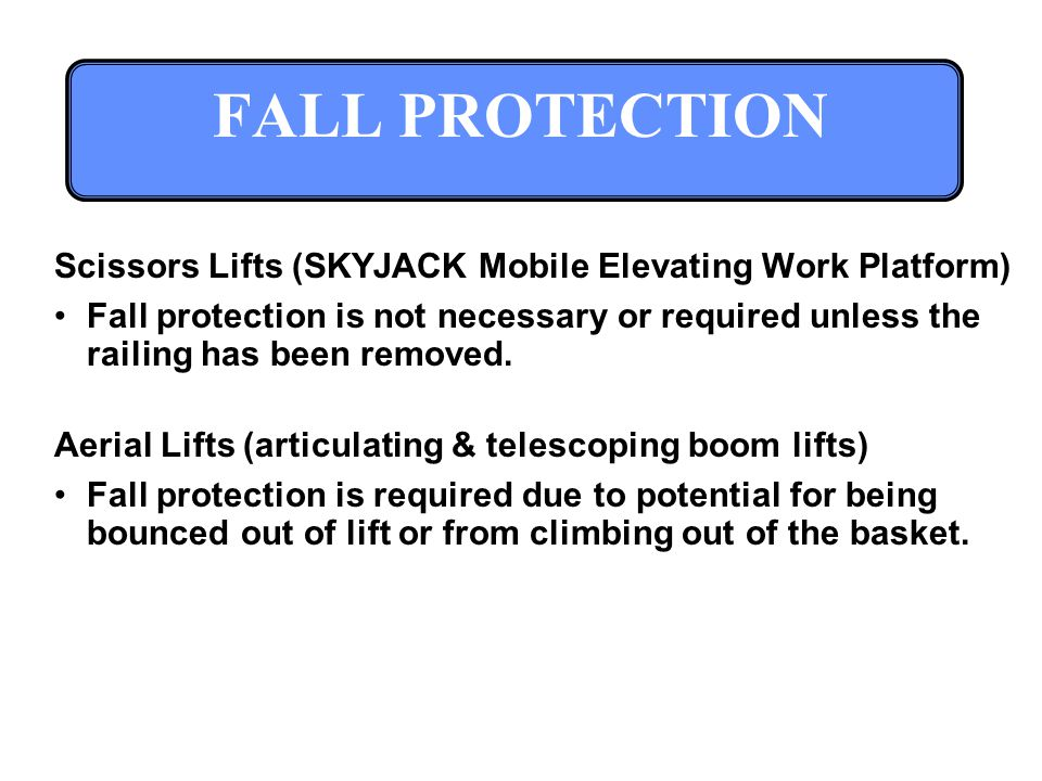 FALL PROTECTION Scissors Lifts (SKYJACK Mobile Elevating Work Platform) Fall protection is not necessary or required unless the railing has been removed.