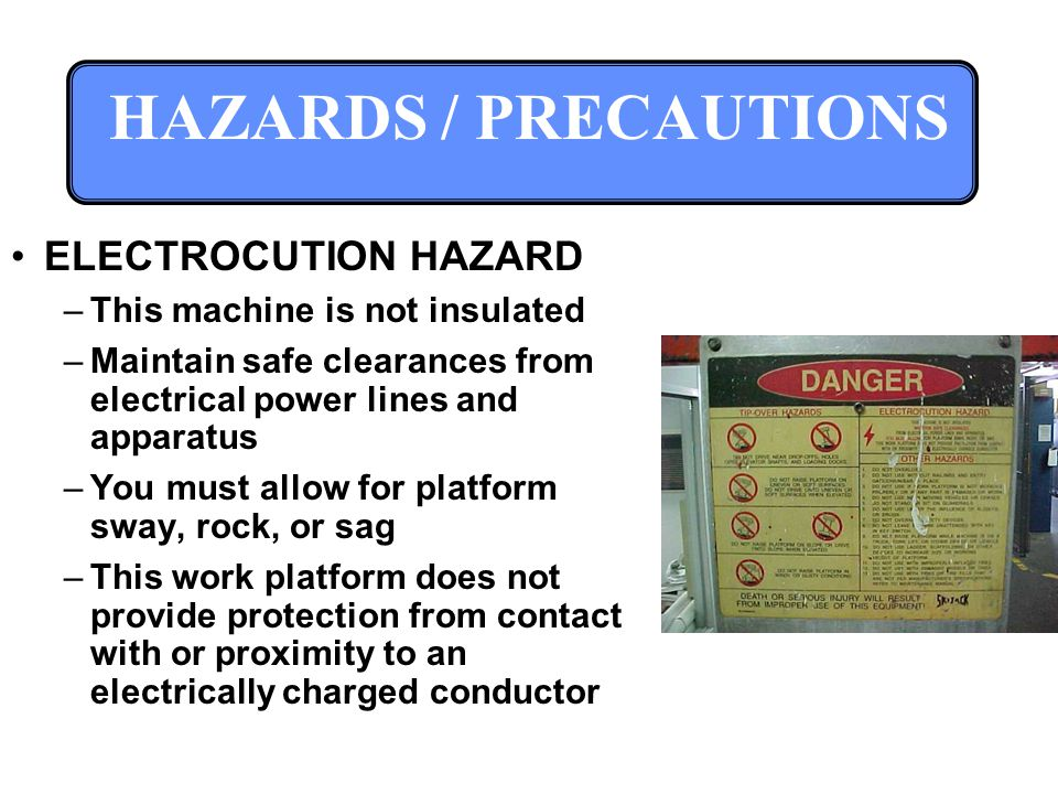 HAZARDS / PRECAUTIONS ELECTROCUTION HAZARD –This machine is not insulated –Maintain safe clearances from electrical power lines and apparatus –You must allow for platform sway, rock, or sag –This work platform does not provide protection from contact with or proximity to an electrically charged conductor