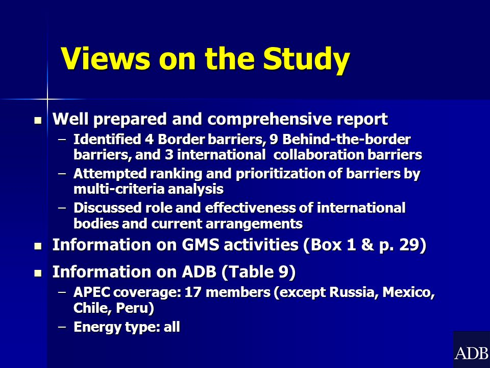 Views on the Study Well prepared and comprehensive report Well prepared and comprehensive report –Identified 4 Border barriers, 9 Behind-the-border barriers, and 3 international collaboration barriers –Attempted ranking and prioritization of barriers by multi-criteria analysis –Discussed role and effectiveness of international bodies and current arrangements Information on GMS activities (Box 1 & p.