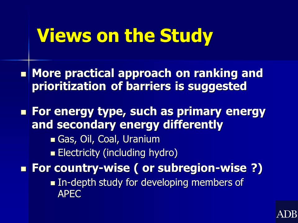 Views on the Study More practical approach on ranking and prioritization of barriers is suggested More practical approach on ranking and prioritization of barriers is suggested For energy type, such as primary energy and secondary energy differently For energy type, such as primary energy and secondary energy differently Gas, Oil, Coal, Uranium Gas, Oil, Coal, Uranium Electricity (including hydro) Electricity (including hydro) For country-wise ( or subregion-wise ) For country-wise ( or subregion-wise ) In-depth study for developing members of APEC In-depth study for developing members of APEC