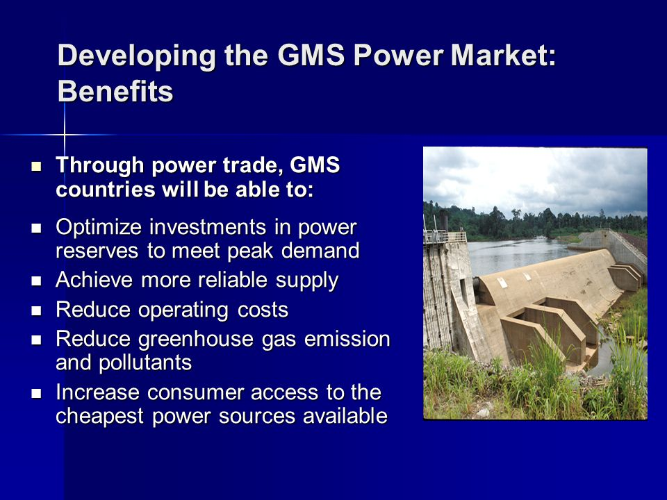 Developing the GMS Power Market: Benefits Through power trade, GMS countries will be able to: Through power trade, GMS countries will be able to: Optimize investments in power reserves to meet peak demand Optimize investments in power reserves to meet peak demand Achieve more reliable supply Achieve more reliable supply Reduce operating costs Reduce operating costs Reduce greenhouse gas emission and pollutants Reduce greenhouse gas emission and pollutants Increase consumer access to the cheapest power sources available Increase consumer access to the cheapest power sources available