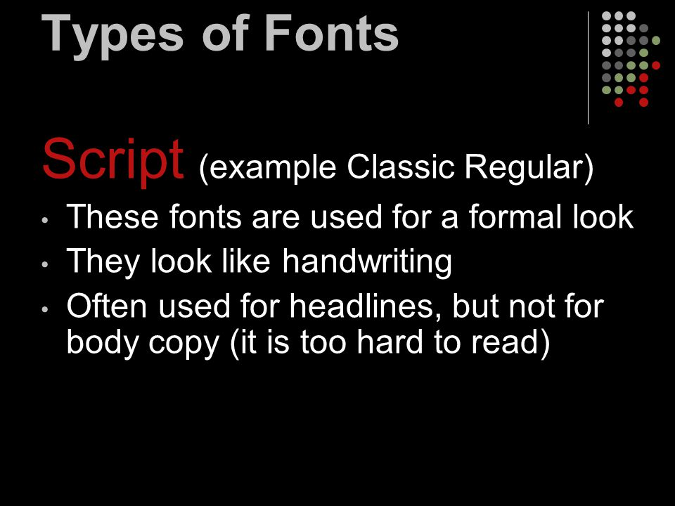 Types of Fonts Script (example Classic Regular) These fonts are used for a formal look They look like handwriting Often used for headlines, but not fo
