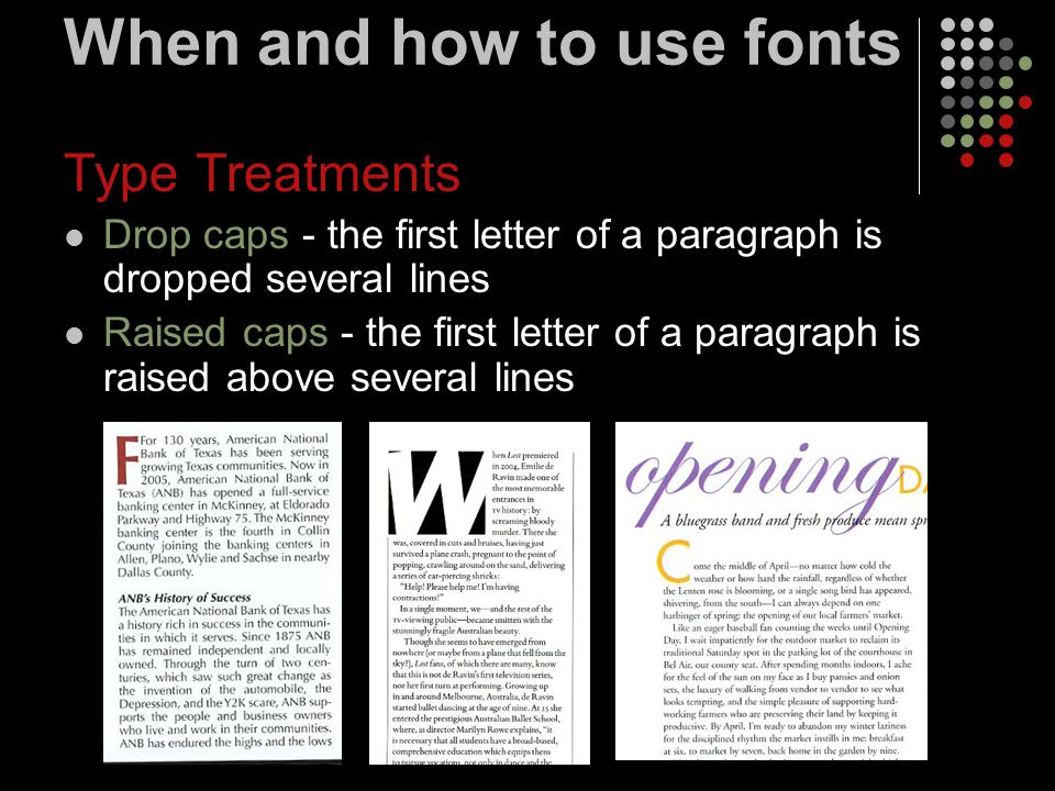 When and how to use fonts Type Treatments Drop caps - the first letter of a paragraph is dropped several lines Raised caps - the first letter of a paragraph is raised above several lines