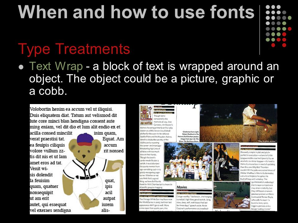 When and how to use fonts Type Treatments Text Wrap - a block of text is wrapped around an object. The object could be a picture, graphic or a cobb.