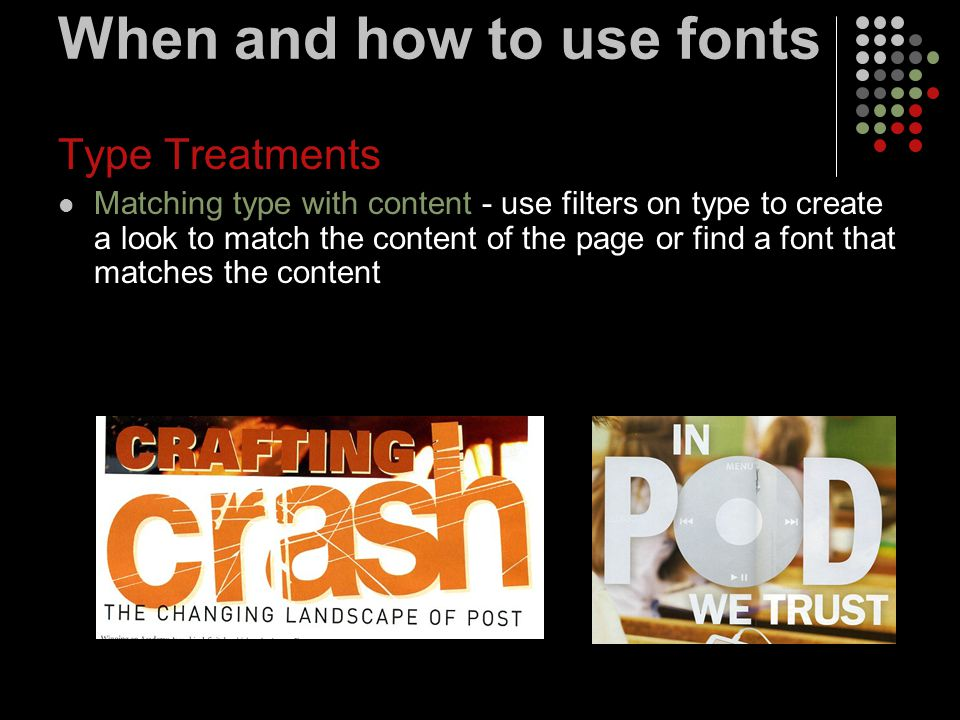 When and how to use fonts Type Treatments Matching type with content - use filters on type to create a look to match the content of the page or find a font that matches the content