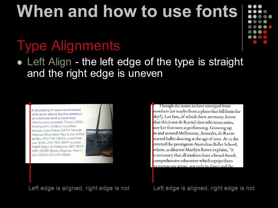 When and how to use fonts Type Alignments Left Align - the left edge of the type is straight and the right edge is uneven Left edge is aligned, right