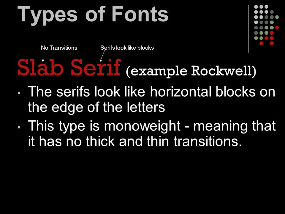 Types of Fonts Slab Serif (example Rockwell) The serifs look like horizontal blocks on the edge of the letters This type is monoweight - meaning that