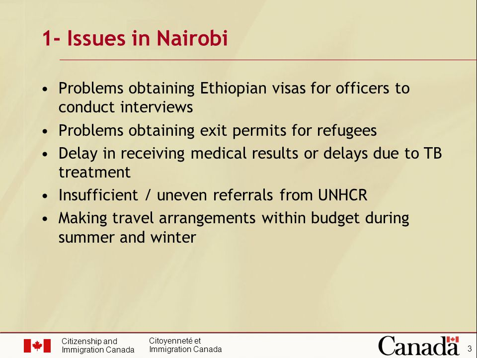 Citizenship and Immigration Canada Citoyenneté et Immigration Canada 3 1- Issues in Nairobi Problems obtaining Ethiopian visas for officers to conduct interviews Problems obtaining exit permits for refugees Delay in receiving medical results or delays due to TB treatment Insufficient / uneven referrals from UNHCR Making travel arrangements within budget during summer and winter