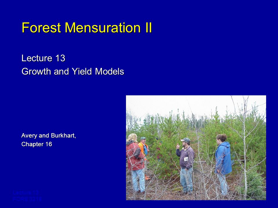 Lecture 13 FORE 3218 Forest Mensuration II Lecture 13 Growth and Yield Models Avery and Burkhart, Chapter 16