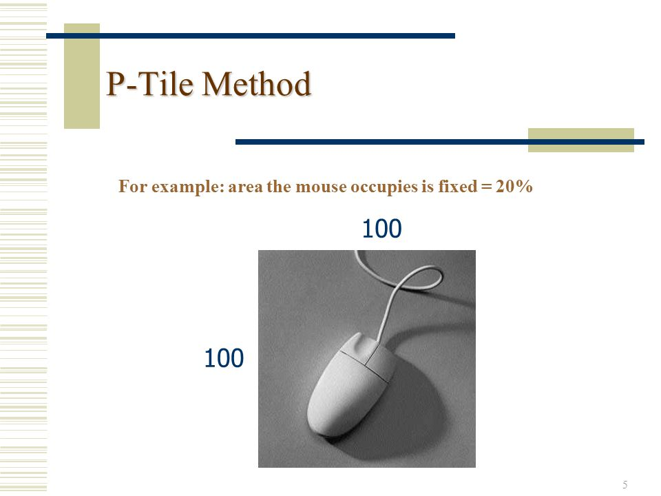 5 P-Tile Method For example: area the mouse occupies is fixed = 20% 100