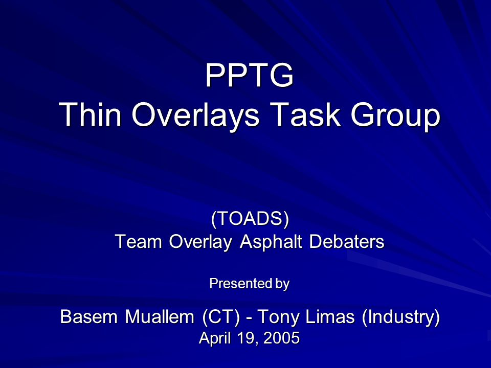 PPTG Thin Overlays Task Group (TOADS) Team Overlay Asphalt Debaters Presented by Basem Muallem (CT) - Tony Limas (Industry) April 19, 2005