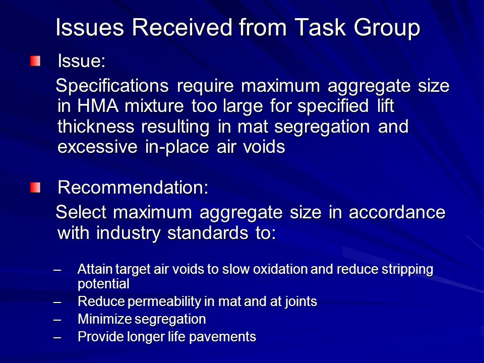 Issues Received from Task Group Issue: Specifications require maximum aggregate size in HMA mixture too large for specified lift thickness resulting in mat segregation and excessive in-place air voids Specifications require maximum aggregate size in HMA mixture too large for specified lift thickness resulting in mat segregation and excessive in-place air voidsRecommendation: Select maximum aggregate size in accordance with industry standards to: Select maximum aggregate size in accordance with industry standards to: –Attain target air voids to slow oxidation and reduce stripping potential –Reduce permeability in mat and at joints –Minimize segregation –Provide longer life pavements
