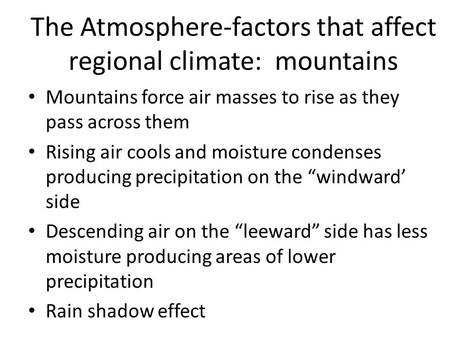 The Atmosphere-factors that affect regional climate: mountains Mountains force air masses to rise as they pass across them Rising air cools and moistu
