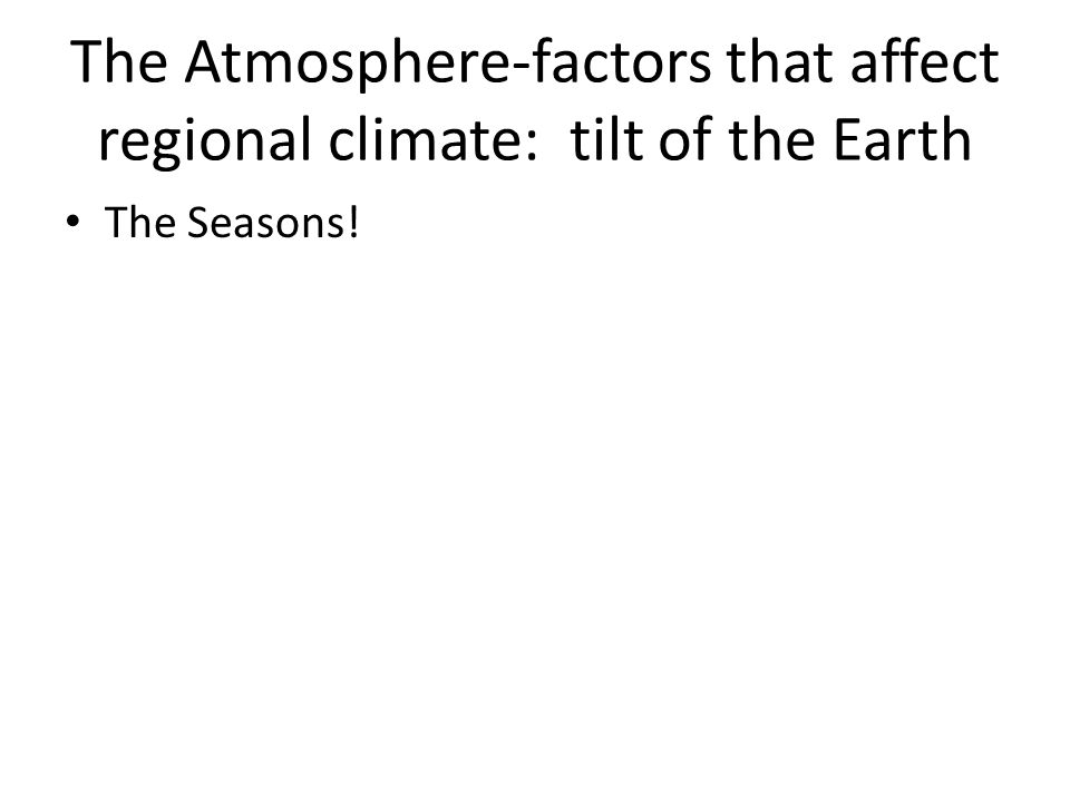 The Atmosphere-factors that affect regional climate: tilt of the Earth The Seasons!