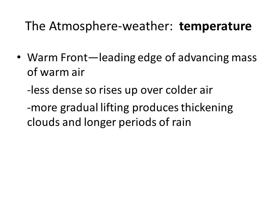The Atmosphere-weather: temperature Warm Front—leading edge of advancing mass of warm air -less dense so rises up over colder air -more gradual liftin