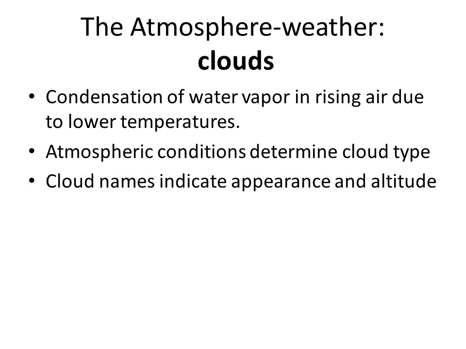 The Atmosphere-weather: clouds Condensation of water vapor in rising air due to lower temperatures. Atmospheric conditions determine cloud type Cloud