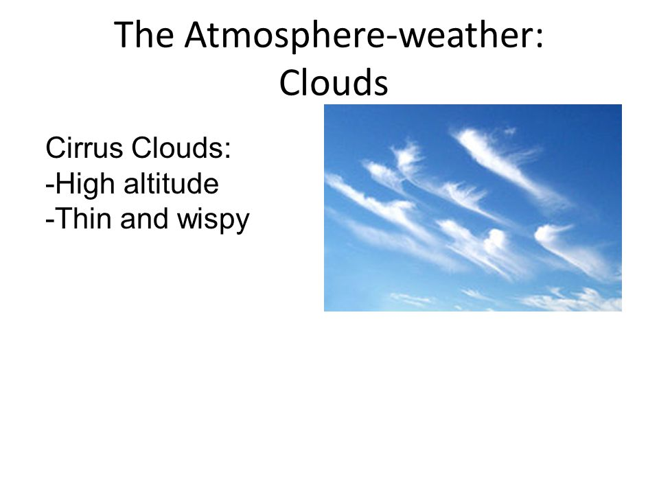 The Atmosphere-weather: Clouds Cirrus Clouds: -High altitude -Thin and wispy