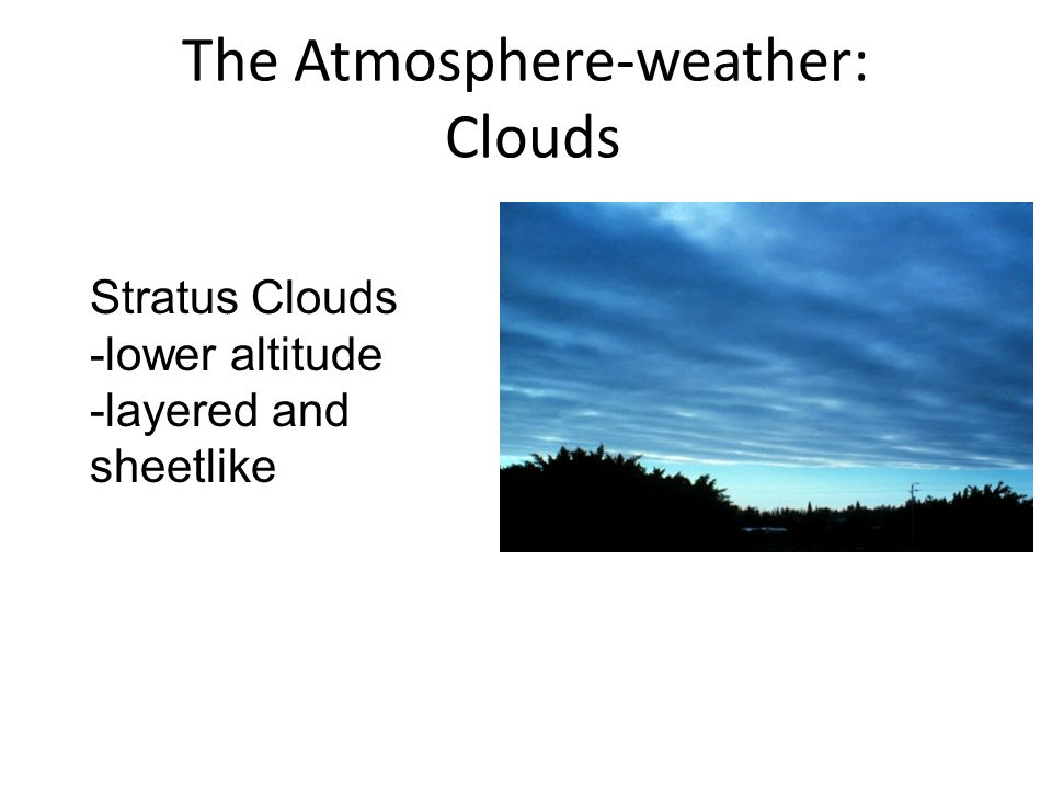 The Atmosphere-weather: Clouds Stratus Clouds -lower altitude -layered and sheetlike