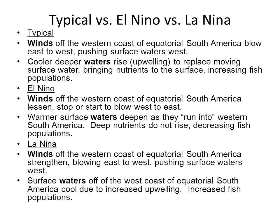 Typical vs. El Nino vs. La Nina Typical Winds off the western coast of equatorial South America blow east to west, pushing surface waters west. Cooler