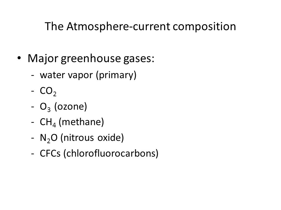 The Atmosphere-current composition Major greenhouse gases: -water vapor (primary) -CO 2 -O 3 (ozone) -CH 4 (methane) -N 2 O (nitrous oxide) -CFCs (chl