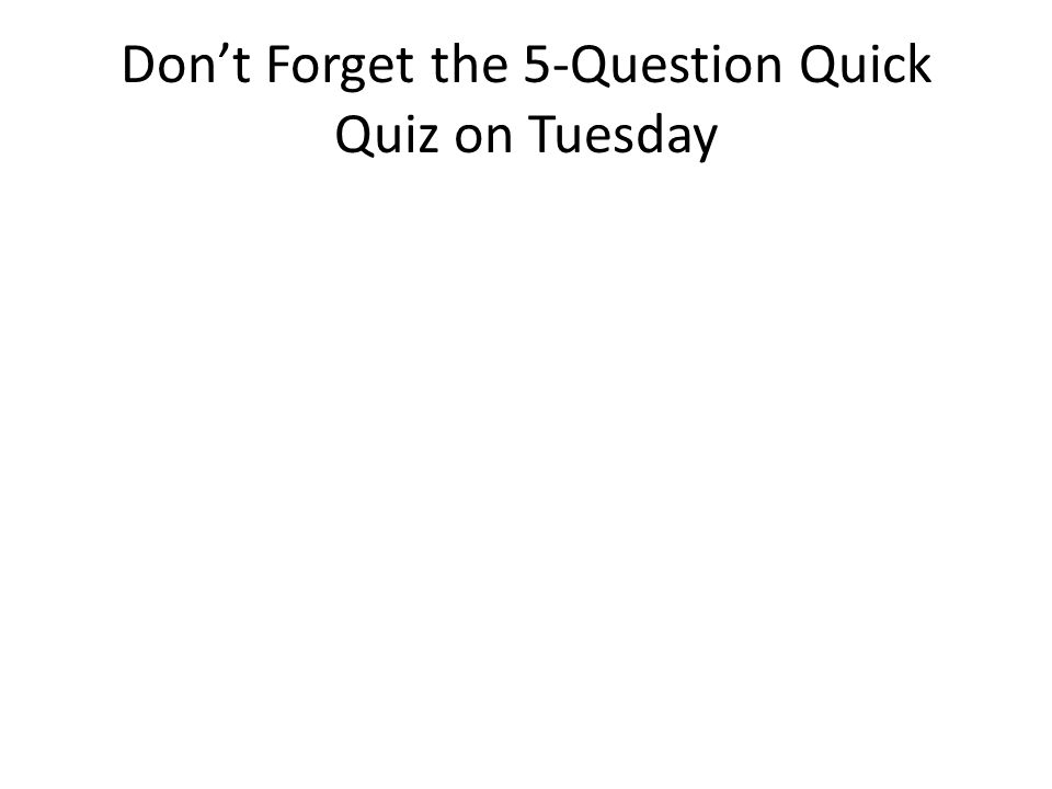 Don't Forget the 5-Question Quick Quiz on Tuesday