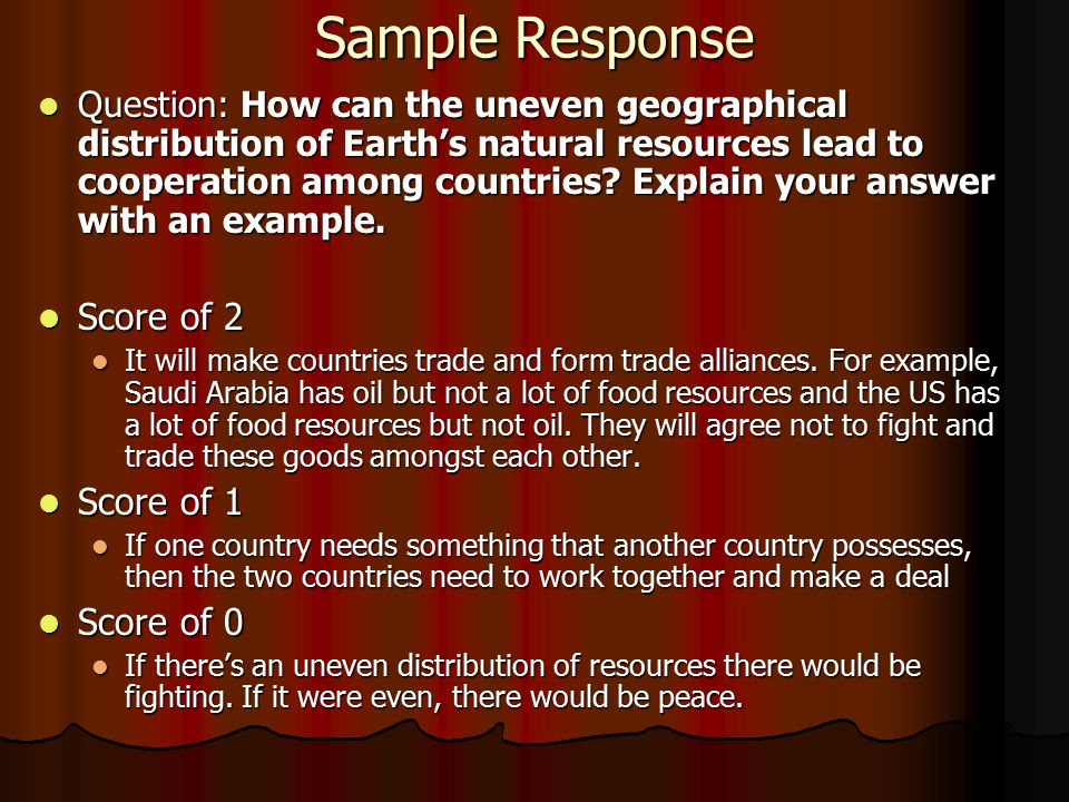 Sample Response Question: How can the uneven geographical distribution of Earth's natural resources lead to cooperation among countries.