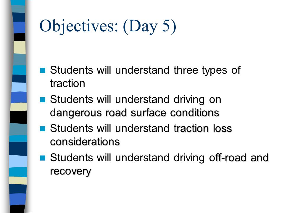 Objectives: (Day 5) Students will understand three types of traction angerous road surface conditions Students will understand driving on dangerous road surface conditions raction loss considerations Students will understand traction loss considerations ff-road and recovery Students will understand driving off-road and recovery