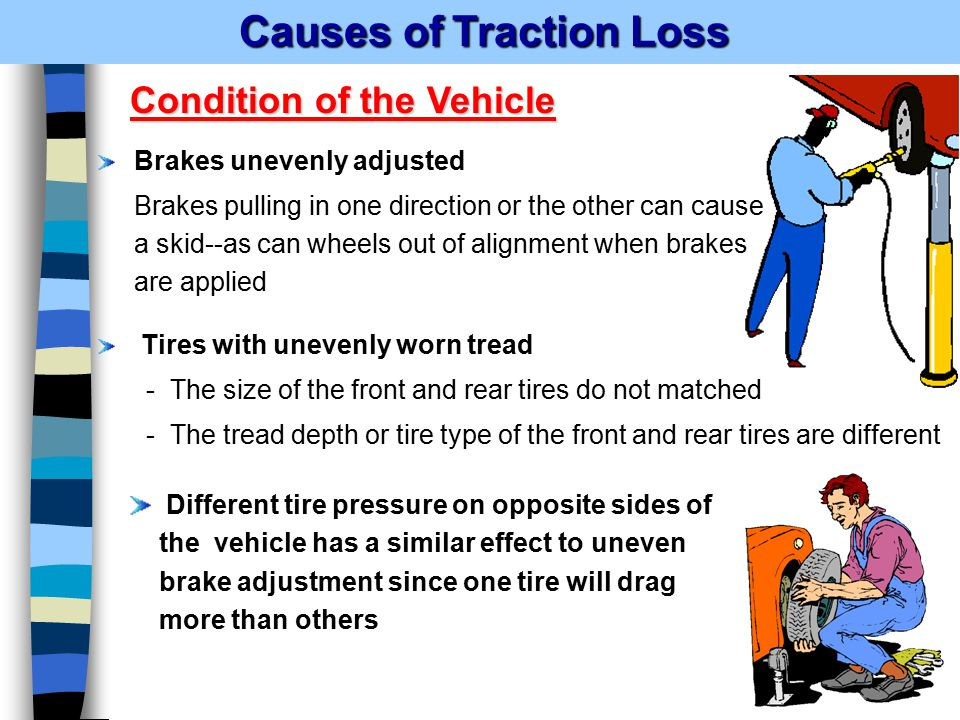 Causes of Traction Loss Causes of Traction Loss Brakes unevenly adjusted Brakes pulling in one direction or the other can cause a skid--as can wheels out of alignment when brakes are applied Tires with unevenly worn tread - The size of the front and rear tires do not matched - The tread depth or tire type of the front and rear tires are different Condition of the Vehicle Different tire pressure on opposite sides of the vehicle has a similar effect to uneven brake adjustment since one tire will drag more than others