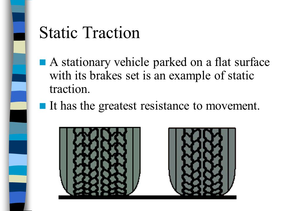 Static Traction A stationary vehicle parked on a flat surface with its brakes set is an example of static traction.
