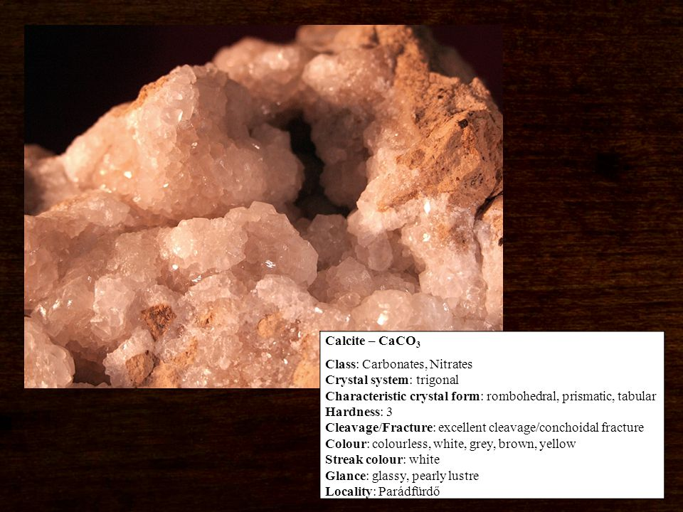 Calcite – CaCO 3 Class: Carbonates, Nitrates Crystal system: trigonal Characteristic crystal form: rombohedral, prismatic, tabular Hardness: 3 Cleavage/Fracture: excellent cleavage/conchoidal fracture Colour: colourless, white, grey, brown, yellow Streak colour: white Glance: glassy, pearly lustre Locality: Parádfürdő