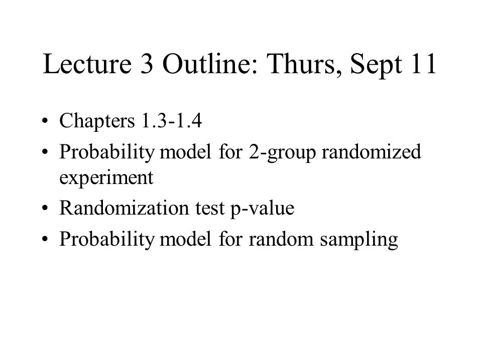 Lecture 3 Outline: Thurs, Sept 11 Chapters 1.3-1.4 Probability model for 2-group randomized experiment Randomization test p-value Probability model for random sampling