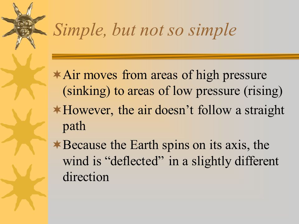 Simple, but not so simple  Air moves from areas of high pressure (sinking) to areas of low pressure (rising)  However, the air doesn't follow a straight path  Because the Earth spins on its axis, the wind is deflected in a slightly different direction