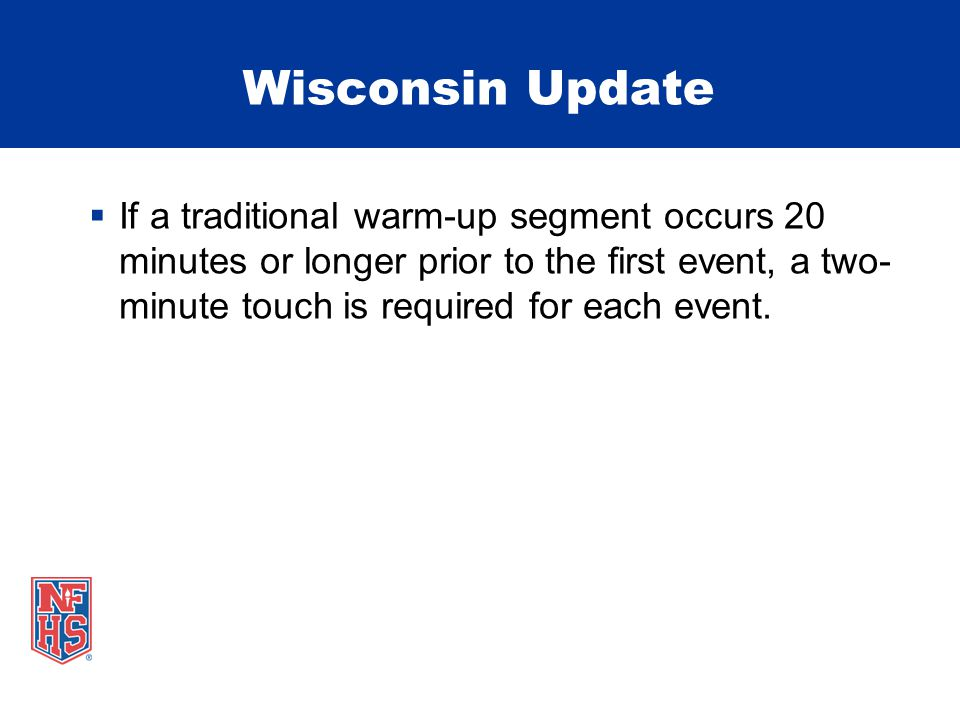Wisconsin Update  If a traditional warm-up segment occurs 20 minutes or longer prior to the first event, a two- minute touch is required for each event.