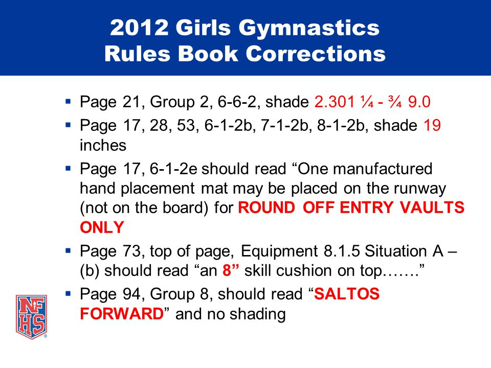 2012 Girls Gymnastics Rules Book Corrections  Page 21, Group 2, 6-6-2, shade 2.301 ¼ - ¾9.0  Page 17, 28, 53, 6-1-2b, 7-1-2b, 8-1-2b, shade 19 inches  Page 17, 6-1-2e should read One manufactured hand placement mat may be placed on the runway (not on the board) for ROUND OFF ENTRY VAULTS ONLY  Page 73, top of page, Equipment 8.1.5 Situation A – (b) should read an 8 skill cushion on top…….  Page 94, Group 8, should read SALTOS FORWARD and no shading