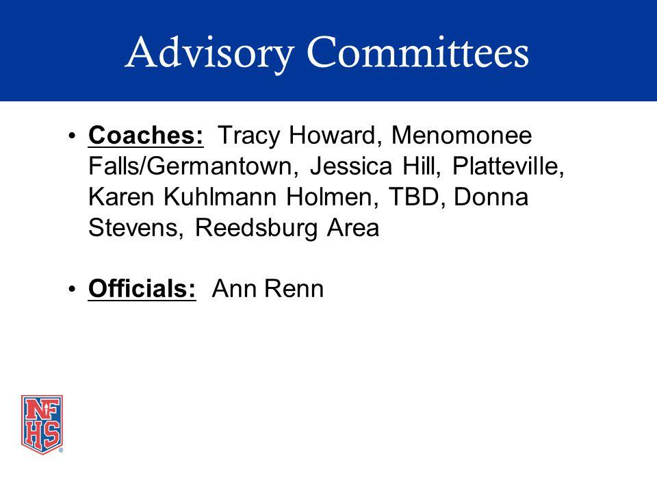 Advisory Committees Coaches: Tracy Howard, Menomonee Falls/Germantown, Jessica Hill, Platteville, Karen Kuhlmann Holmen, TBD, Donna Stevens, Reedsburg Area Officials: Ann Renn