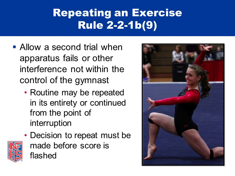 Repeating an Exercise Rule 2-2-1b(9)  Allow a second trial when apparatus fails or other interference not within the control of the gymnast Routine may be repeated in its entirety or continued from the point of interruption Decision to repeat must be made before score is flashed