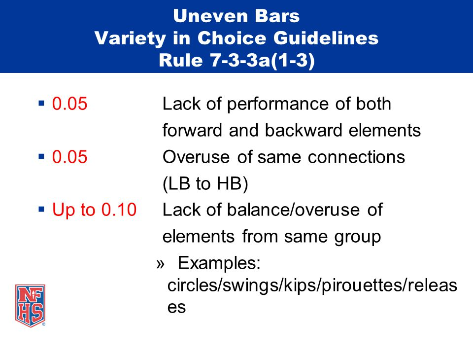 Uneven Bars Variety in Choice Guidelines Rule 7-3-3a(1-3)  0.05 Lack of performance of both forward and backward elements  0.05 Overuse of same connections (LB to HB)  Up to 0.10 Lack of balance/overuse of elements from same group » Examples: circles/swings/kips/pirouettes/releas es
