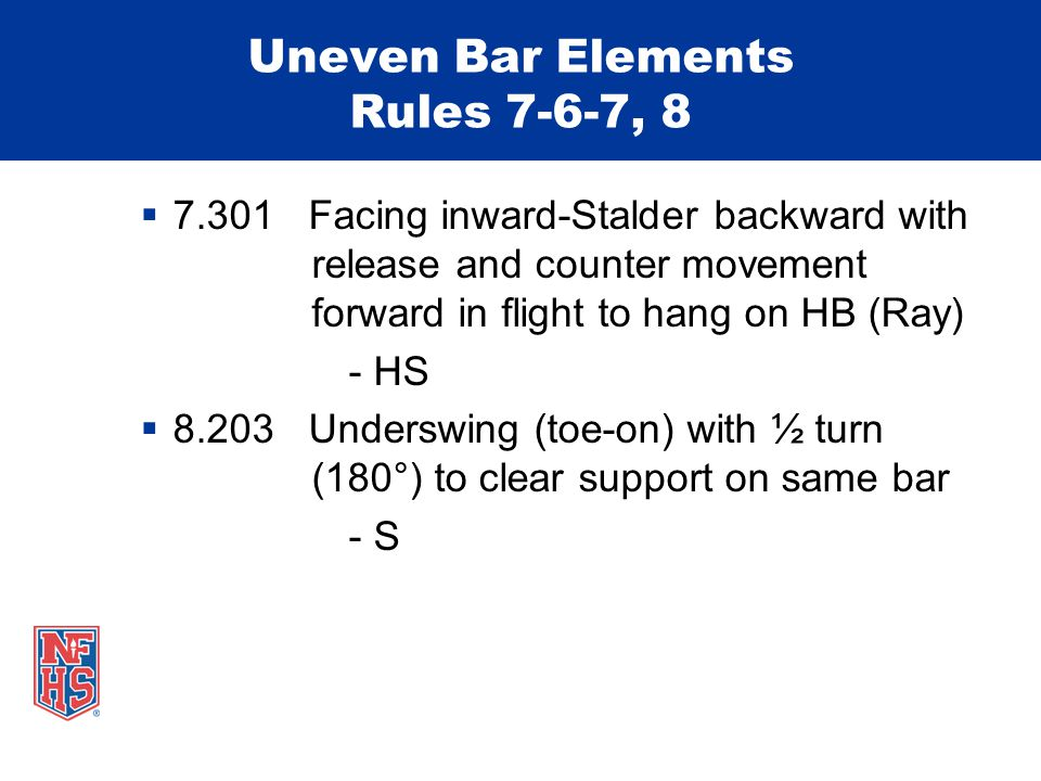 Uneven Bar Elements Rules 7-6-7, 8  7.301 Facing inward-Stalder backward with release and counter movement forward in flight to hang on HB (Ray) - HS  8.203 Underswing (toe-on) with ½ turn (180°) to clear support on same bar - S