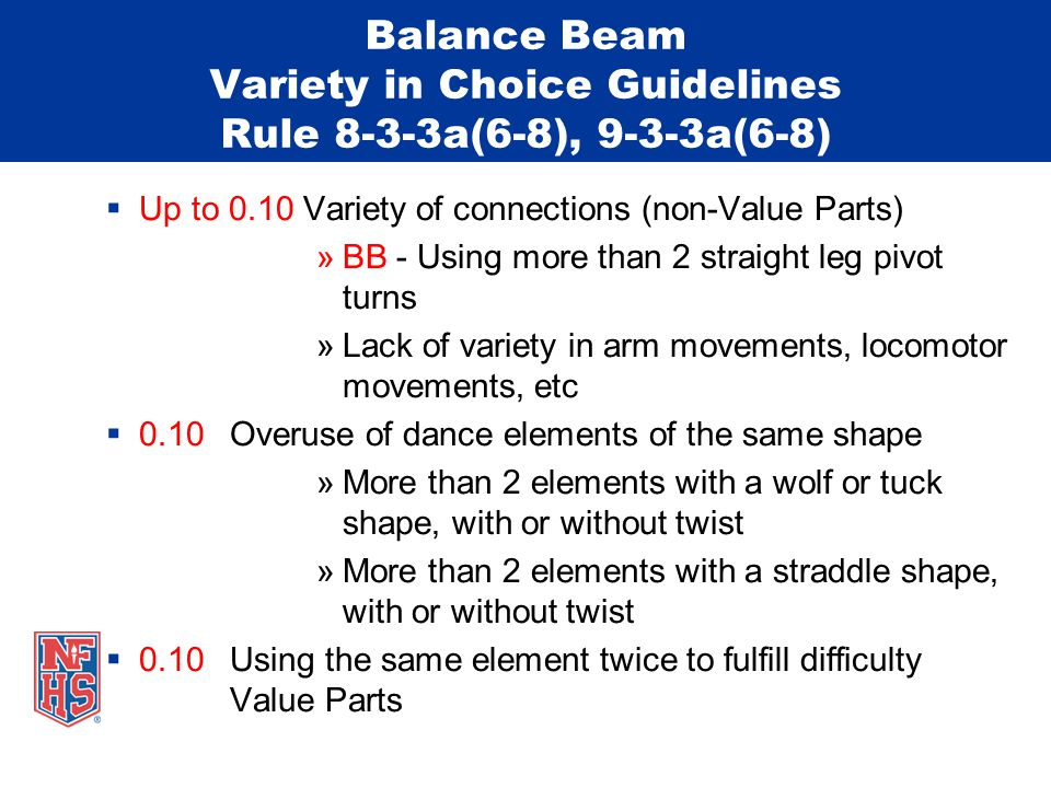 Balance Beam Variety in Choice Guidelines Rule 8-3-3a(6-8), 9-3-3a(6-8)  Up to 0.10 Variety of connections (non-Value Parts) »BB - Using more than 2 straight leg pivot turns »Lack of variety in arm movements, locomotor movements, etc  0.10 Overuse of dance elements of the same shape »More than 2 elements with a wolf or tuck shape, with or without twist »More than 2 elements with a straddle shape, with or without twist  0.10 Using the same element twice to fulfill difficulty Value Parts