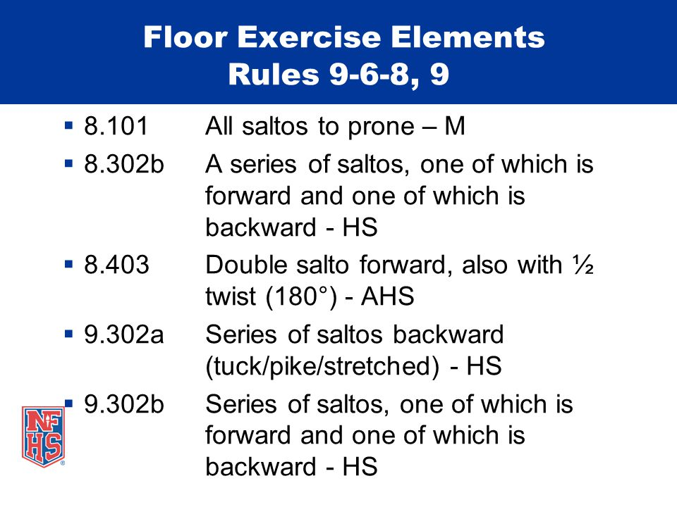 Floor Exercise Elements Rules 9-6-8, 9  8.101 All saltos to prone – M  8.302b A series of saltos, one of which is forward and one of which is backward - HS  8.403 Double salto forward, also with ½ twist (180°) - AHS  9.302a Series of saltos backward (tuck/pike/stretched) - HS  9.302b Series of saltos, one of which is forward and one of which is backward - HS