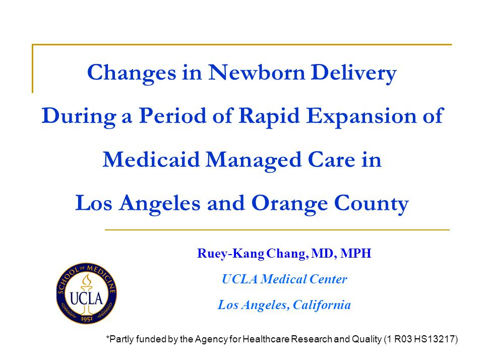 Changes in Newborn Delivery During a Period of Rapid Expansion of Medicaid Managed Care in Los Angeles and Orange County Ruey-Kang Chang, MD, MPH UCLA Medical Center Los Angeles, California *Partly funded by the Agency for Healthcare Research and Quality (1 R03 HS13217)