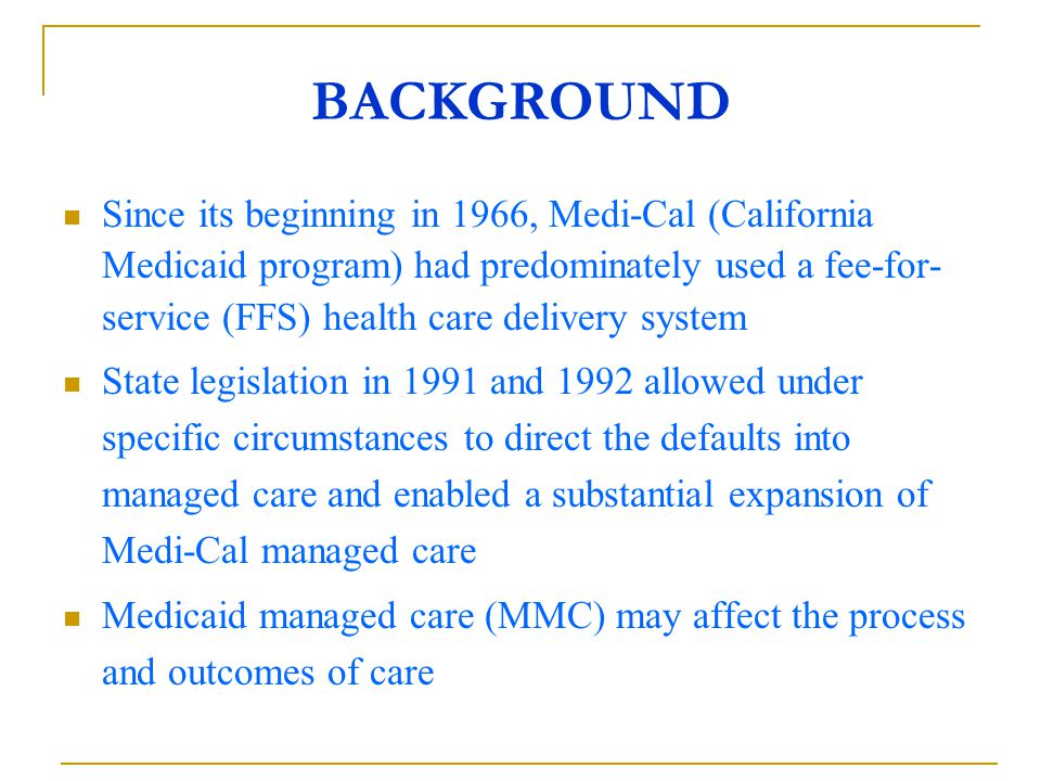 BACKGROUND Since its beginning in 1966, Medi-Cal (California Medicaid program) had predominately used a fee-for- service (FFS) health care delivery system State legislation in 1991 and 1992 allowed under specific circumstances to direct the defaults into managed care and enabled a substantial expansion of Medi-Cal managed care Medicaid managed care (MMC) may affect the process and outcomes of care