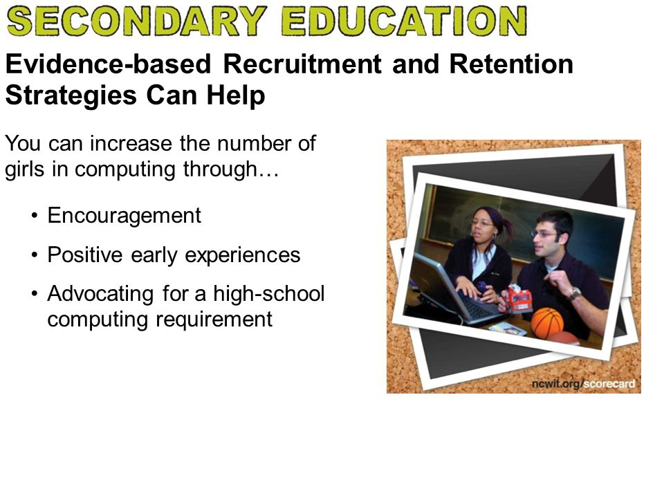 Evidence-based Recruitment and Retention Strategies Can Help Encouragement Positive early experiences Advocating for a high-school computing requireme