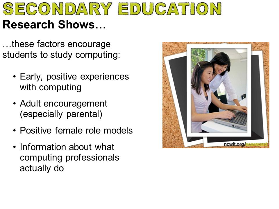 Research Shows… Early, positive experiences with computing Adult encouragement (especially parental) Positive female role models Information about wha
