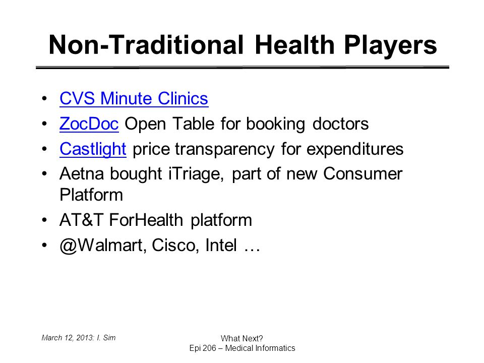 Non-Traditional Health Players CVS Minute Clinics ZocDoc Open Table for booking doctorsZocDoc Castlight price transparency for expendituresCastlight Aetna bought iTriage, part of new Consumer Platform AT&T ForHealth platform @Walmart, Cisco, Intel … March 12, 2013: I.